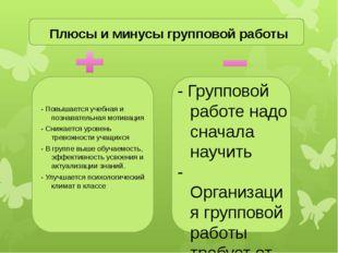 Плюсы и минусы групповой работы - Повышается учебная и познавательная мотива