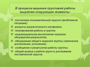 В процессе ведения групповой работы выделяю следующие элементы: -постановка