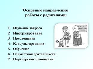 Основные направления работы с родителями: Изучение запроса Информирование Про