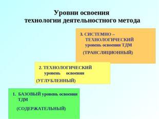 Уровни освоения технологии деятельностного метода 1. БАЗОВЫЙ уровень освоения
