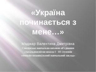 «Україна починається з мене…» Маджар Валентина Дмитрівна Смолінське навчально