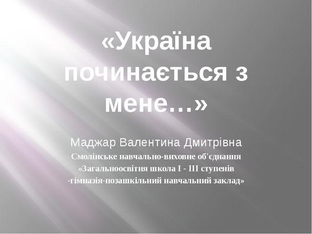 «Україна починається з мене…» Маджар Валентина Дмитрівна Смолінське навчально...
