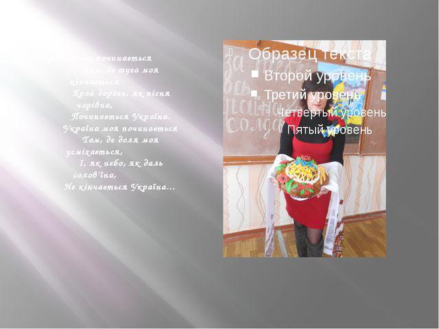 Україна моя починається         Там, де туга моя кінчається    ...