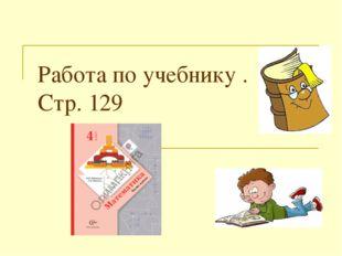 Работа по учебнику . Стр. 129
