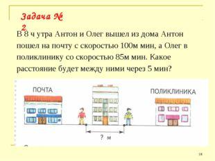 * Задача № 2. В 8 ч утра Антон и Олег вышел из дома Антон пошел на почту с ск