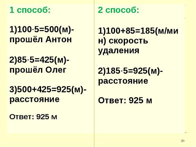 * 1 способ: 1)100·5=500(м)- прошёл Антон 2)85·5=425(м)- прошёл Олег 3)500+425...