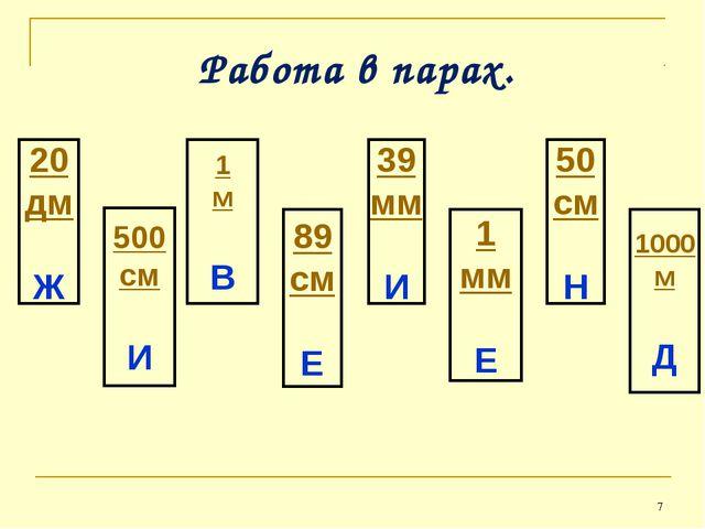 * Работа в парах. 20 дм Ж 500 см И 1 м В 89 см Е 39 мм И 1 мм Е 50 см Н 1000...
