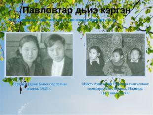 Павловтар дьиэ кэргэн Кэргэнэ Дария Быкалырованы кытта. 1946 с. Ийэтэ Анастас
