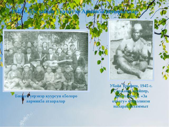 Бииргэ уерэнэр куурсун о5олоро аармия5а атааралар Убайа Трофим, 1945 с. Сержа...