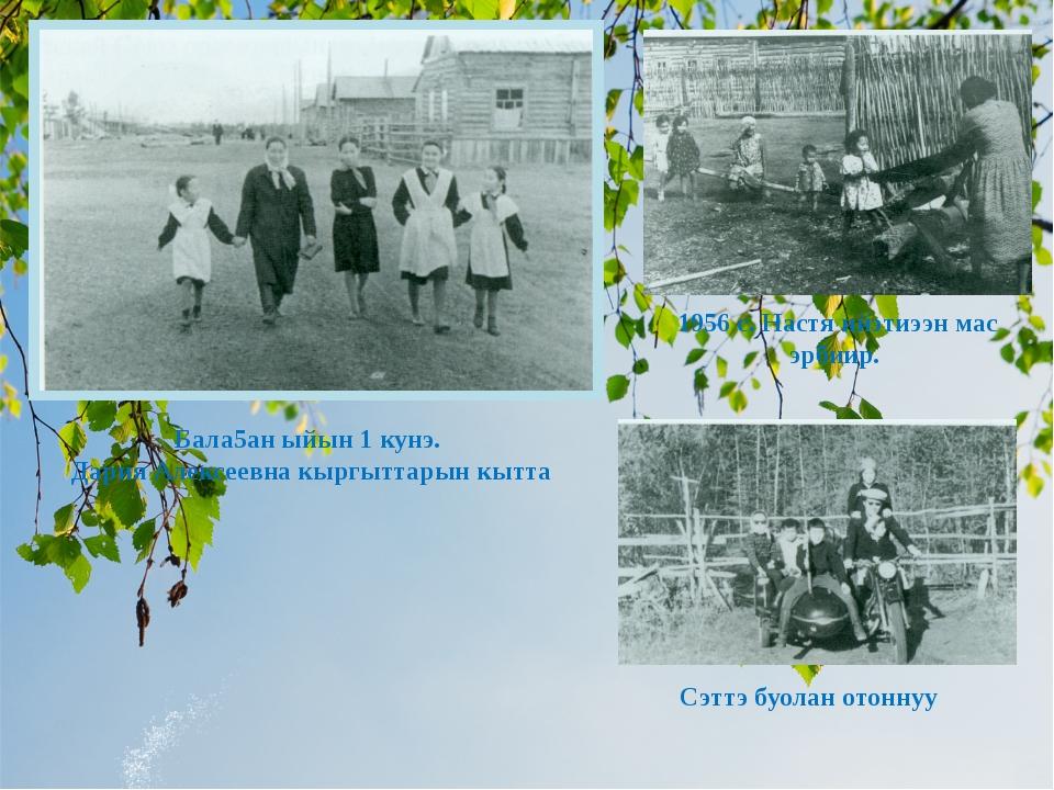 Бала5ан ыйын 1 кунэ. Дария Алексеевна кыргыттарын кытта 1956 с. Настя ийэтиээ...