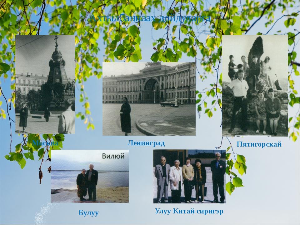 Ахтыл5аннаах дойдуларга Ленинград Москва Пятигорскай Булуу Улуу Китай сиригэр
