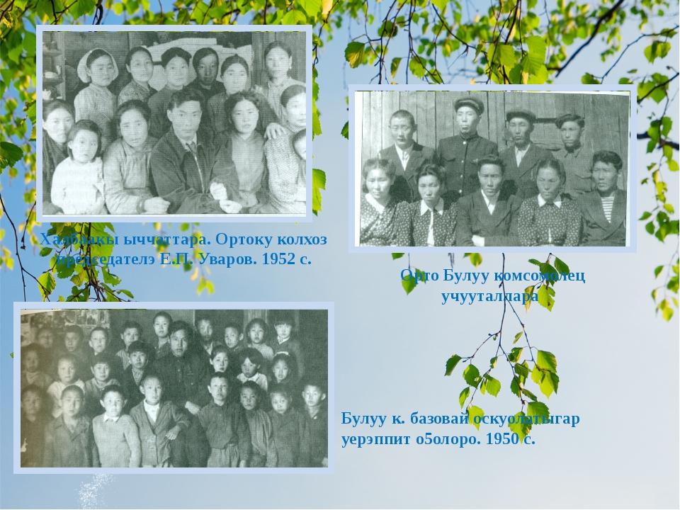 Халбаакы ыччаттара. Ортоку колхоз председателэ Е.П. Уваров. 1952 с. Орто Булу...