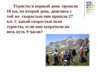Туристы в первый день прошли 18 км, во второй день, двигаясь с той же скорос