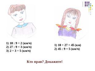 18 : 9 = 2 (км/ч) 27 : 9 = 3 (км/ч) 2 + 3 = 5 (км/ч) 18 + 27 = 45 (км) 45 : 9