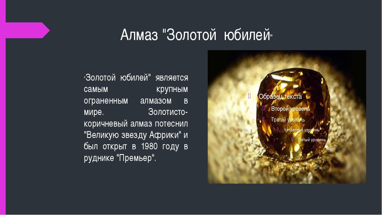 """Алмаз """"Золотой юбилей"""" """"Золотой юбилей"""" является самым крупным ограненным ал..."""