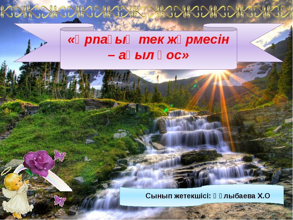 Сынып жетекшісі: Құлыбаева Х.О «Ұрпағың тек жүрмесін – ақыл қос»