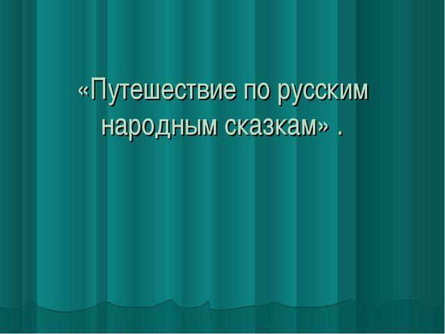 «Путешествие по русским народным сказкам» .