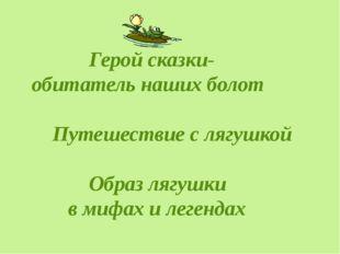 Герой сказки- обитатель наших болот Путешествие с лягушкой Образ лягушки в м