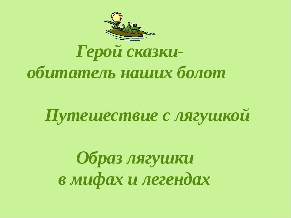 Герой сказки- обитатель наших болот Путешествие с лягушкой Образ лягушки в м...