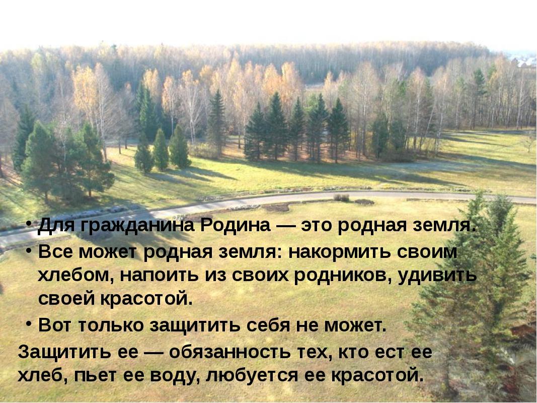 Для гражданина Родина — это родная земля. Все может родная земля: накормить...
