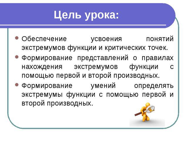 Цель урока: Обеспечение усвоения понятий экстремумов функции и критических то...