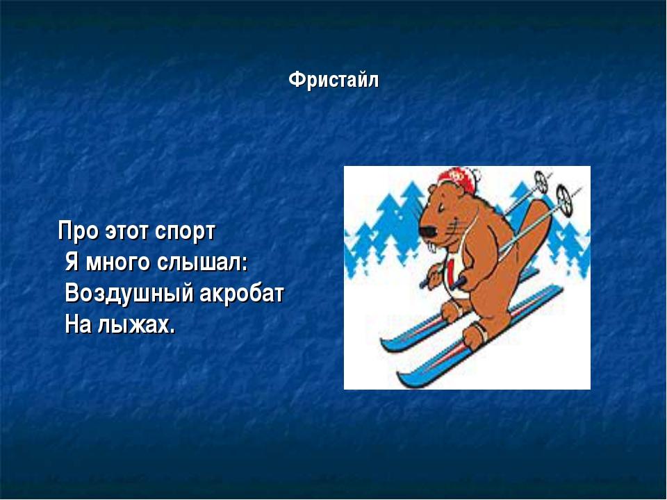 Фристайл Про этот спорт Я много слышал: Воздушный акробат На лыжах.