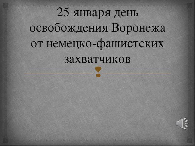 25 января день освобождения Воронежа от немецко-фашистских захватчиков 