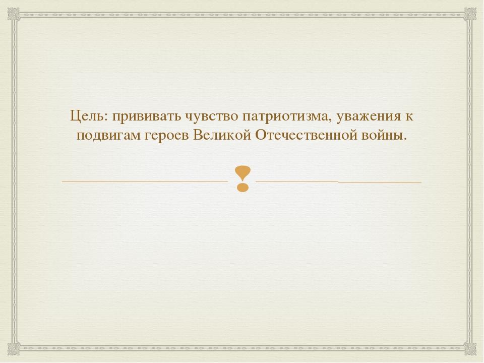 Цель: прививать чувство патриотизма, уважения к подвигам героев Великой Отече...