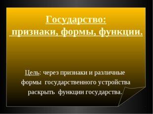 Государство: признаки, формы, функции. Цель: через признаки и различные форм