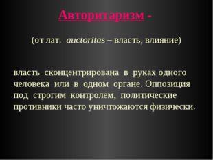 Авторитаризм - власть сконцентрирована в руках одного человека или в одном ор
