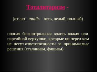 Тоталитаризм - (от лат. totalis – весь, целый, полный) полная бесконтрольная