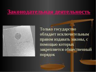 Законодательная деятельность Только государство обладает исключительным право