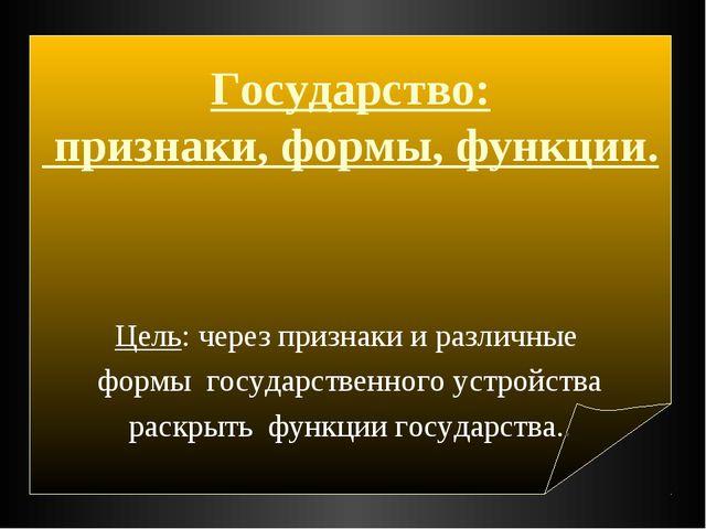 Государство: признаки, формы, функции. Цель: через признаки и различные форм...