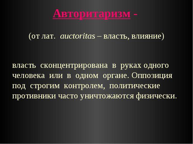 Авторитаризм - власть сконцентрирована в руках одного человека или в одном ор...