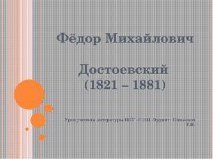 Фёдор Михайлович Достоевский (1821 – 1881) Урок учителя литературы НОУ «СОШ «