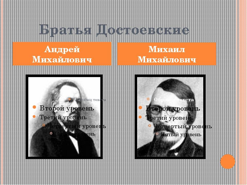 Братья Достоевские Андрей Михайлович Михаил Михайлович
