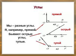 Углы Мы – разные углы. Я, например, прямой. Бывают острые углы, тупые. прямой