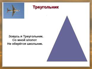 Треугольник Зовусь я Треугольник. Со мной хлопот Не оберётся школьник.