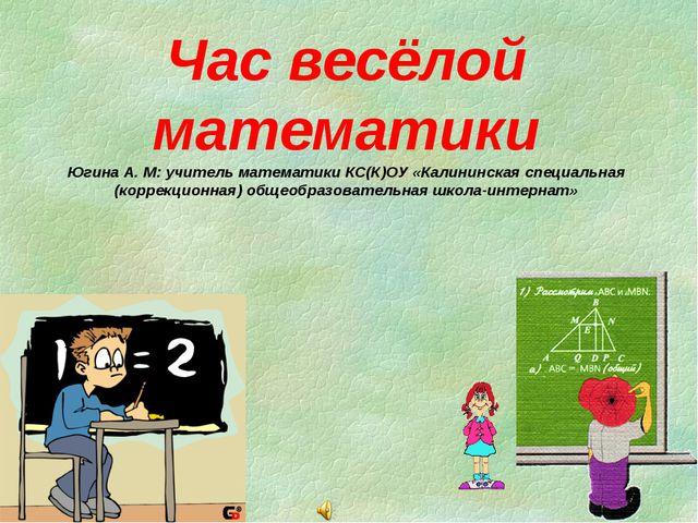 Час весёлой математики Югина А. М: учитель математики КС(К)ОУ «Калининская сп...