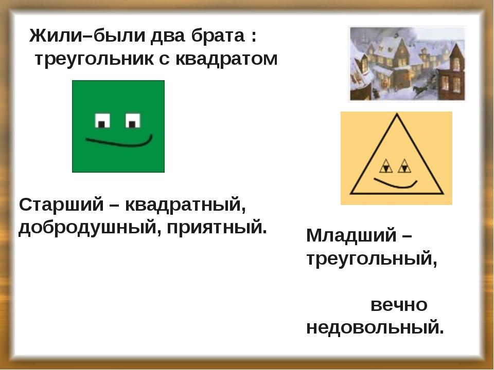 Жили–были два брата : треугольник с квадратом Старший – квадратный, добродушн...
