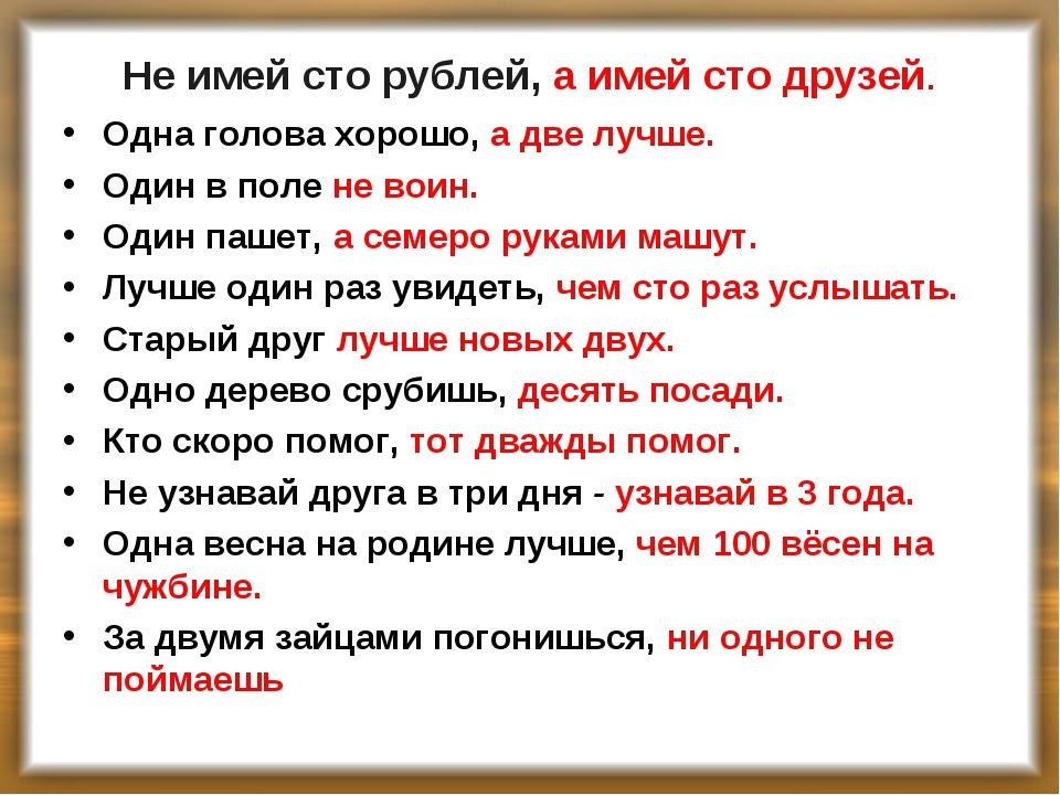 Не имей сто рублей, а имей сто друзей. Одна голова хорошо, а две лучше. Один...
