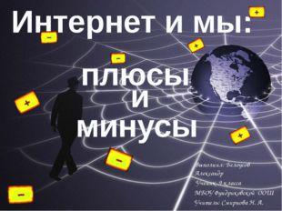 Интернет и мы: и плюсы минусы Выполнил: Белоусов Александр Ученик 9 класса МБ