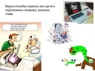 Вирусы способны поражать все где есть подключение к интернету, рассылка спама.
