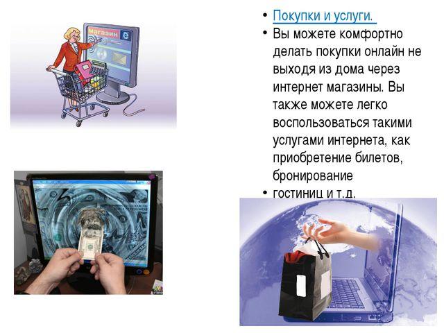 Покупки и услуги. Вы можете комфортно делать покупки онлайн не выходя из дома...