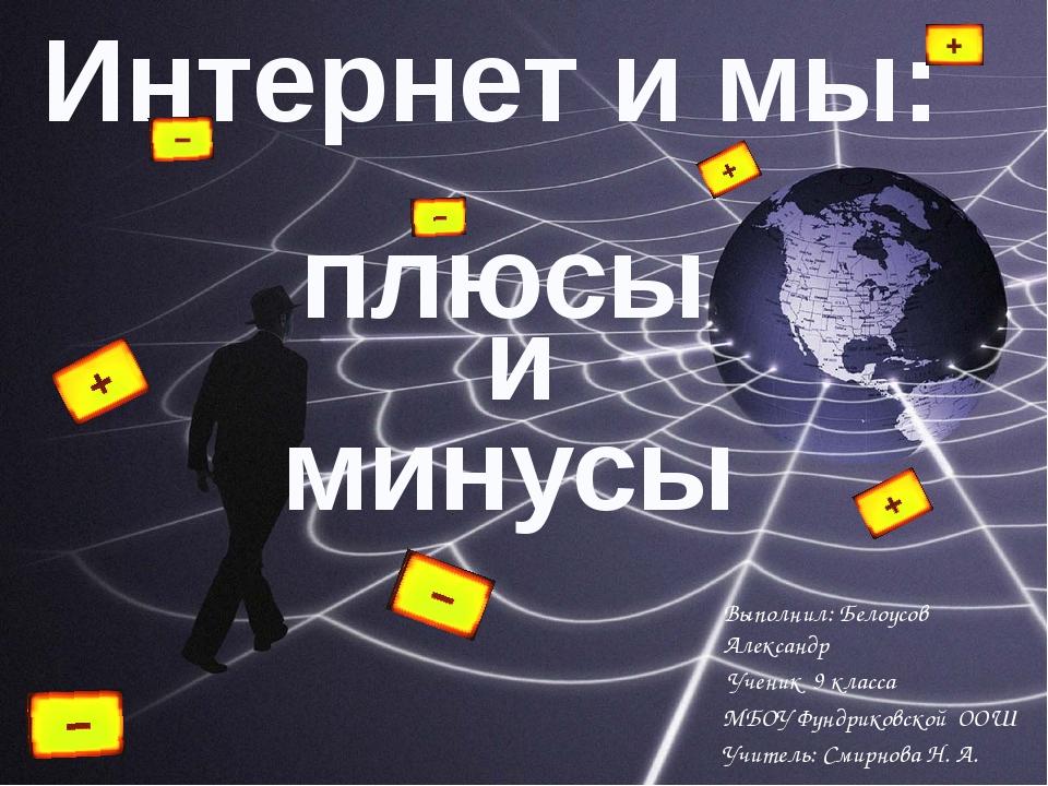 Интернет и мы: и плюсы минусы Выполнил: Белоусов Александр Ученик 9 класса МБ...