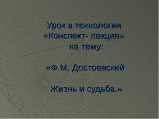 Урок в технологии «Конспект- лекция» на тему: «Ф.М. Достоевский Жизнь и судьб