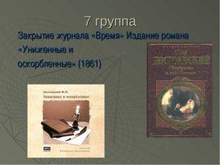 7 группа Закрытие журнала «Время» Издание романа «Униженные и оскорбленные» (
