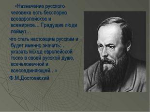 «Назначение русского человека есть бесспорно всеевропейское и всемирное… Гря