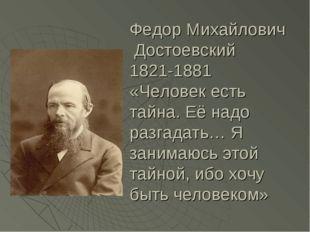 Федор Михайлович Достоевский 1821-1881 «Человек есть тайна. Её надо разгадать