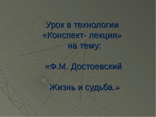 Урок в технологии «Конспект- лекция» на тему: «Ф.М. Достоевский Жизнь и судьб...